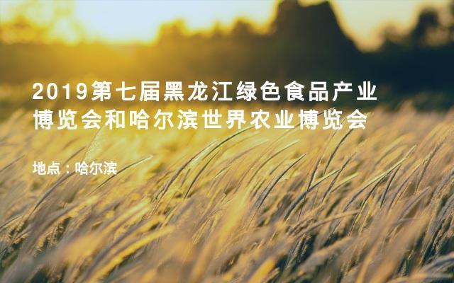 2019第七届黑龙江绿色食品产业博览会和哈尔滨世界农业博览会