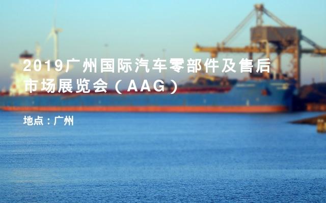 2019广州国际汽车零部件及售后市场展览会(AAG)