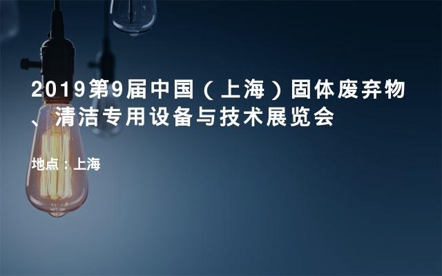 2019第9届中国(上海)固体废弃物、清洁专用设备与技术展览会