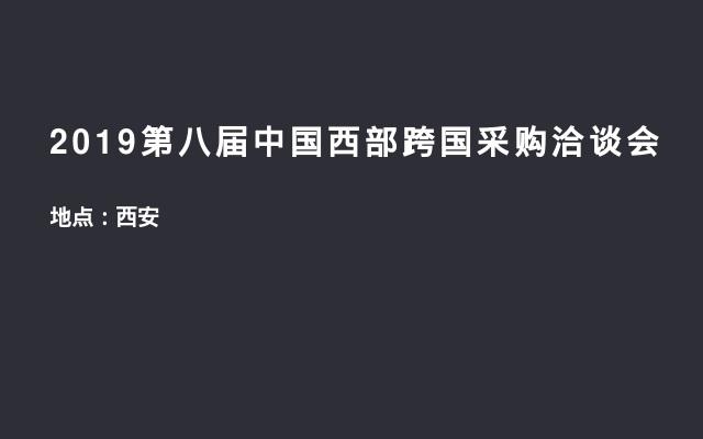 2019第八届中国西部跨国采购洽谈会