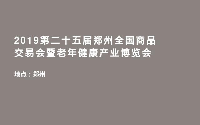 2019第二十五届郑州全国商品交易会暨老年健康产业博览会