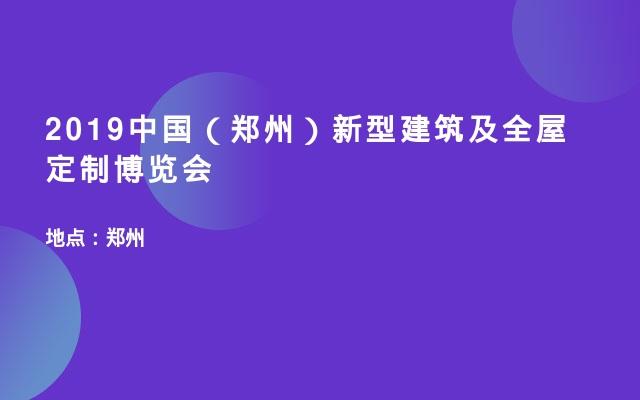 2019中国(郑州)新型建筑及全屋定制博览会