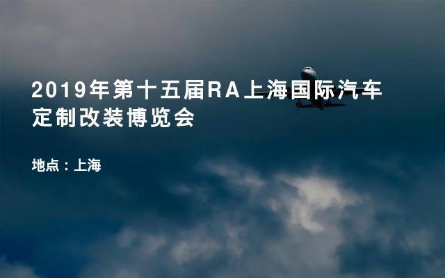 2019年第十五届RA上海国际汽车定制改装博览会