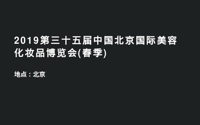 2019第三十五届中国北京国际美容化妆品博览会(春季)