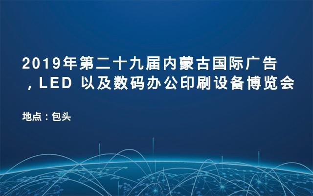 2019年第二十九届内蒙古国际广告,LED 以及数码办公印刷设备博览会
