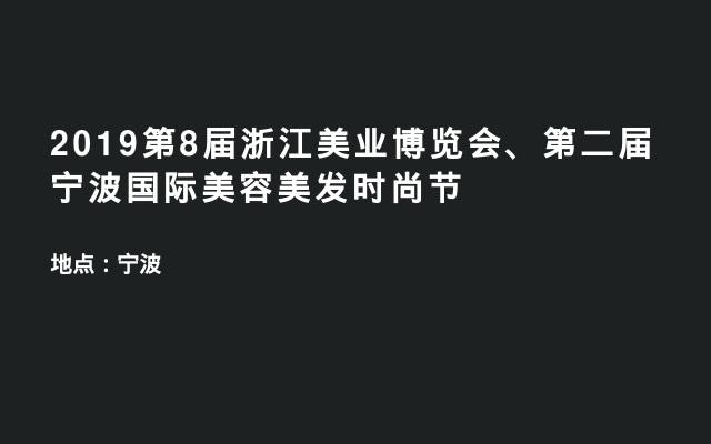 2019第8届浙江美业博览会、第二届宁波国际美容美发时尚节