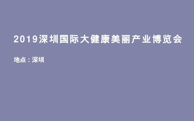 2019深圳国际大健康美丽产业博览会