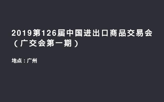 2019第126届中国进出口商品交易会(广交会第一期)