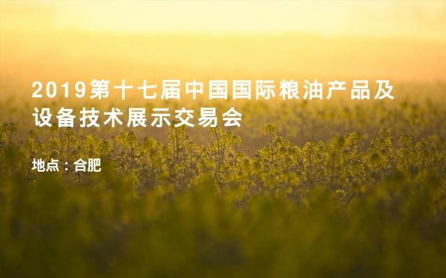 2019第十七届中国国际粮油产品及设备技术展示交易会