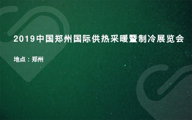 2019中国郑州国际供热采暖暨制冷展览会