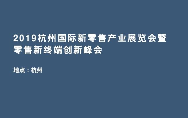 2019杭州国际新零售产业展览会暨零售新终端创新峰会