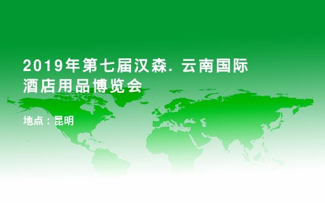 2019年第七届汉森. 云南国际酒店用品博览会