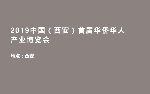 2019中国(西安)首届华侨华人产业博览会