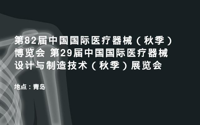 第82届中国国际医疗器械(秋季)博览会 第29届中国国际医疗器械设计与制造技术(秋季)展览会
