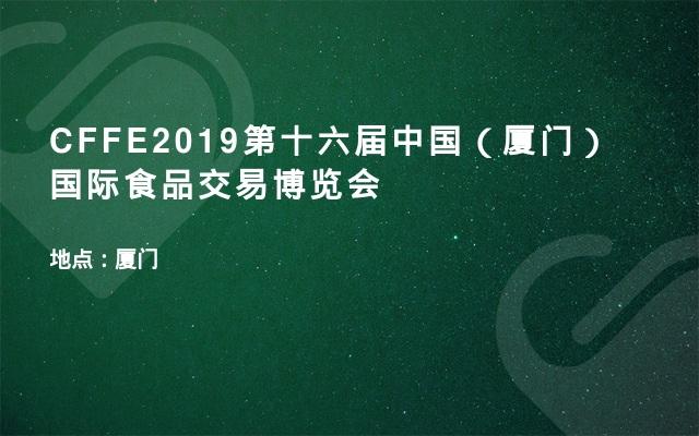 CFFE2019第十六届中国(厦门)国际食品交易博览会