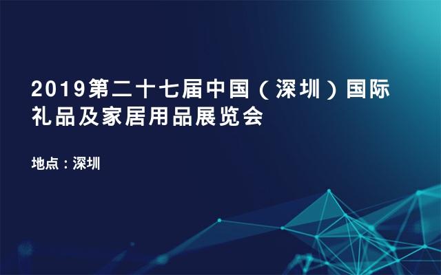 2019第二十七届中国(深圳)国际礼品及家居用品展览会