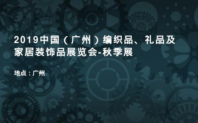 2019中国(广州)编织品、礼品及家居装饰品展览会-秋季展