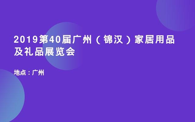 2019第40届广州(锦汉)家居用品及礼品展览会
