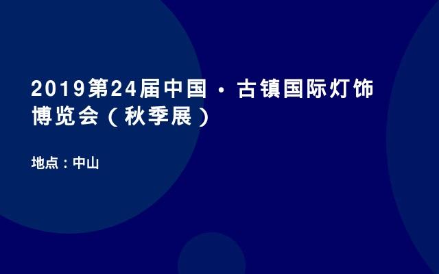 2019第24届中国 • 古镇国际灯饰博览会(秋季展)