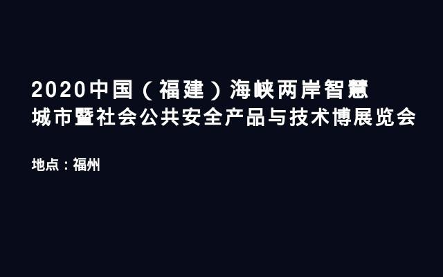 2020中国(福建)海峡两岸智慧城市暨社会公共安全产品与技术博展览会