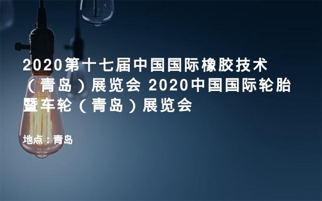 2020第十七届中国国际橡胶技术(青岛)展览会  2020中国国际轮胎暨车轮(青岛)展览会