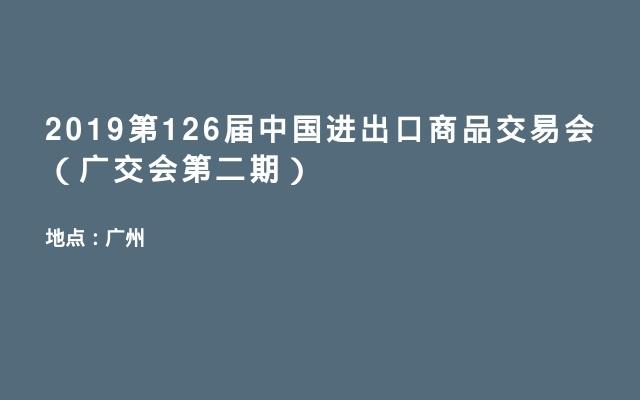 2019第126届中国进出口商品交易会(广交会第二期)