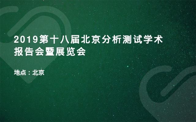 2019第十八届北京分析测试学术报告会暨展览会