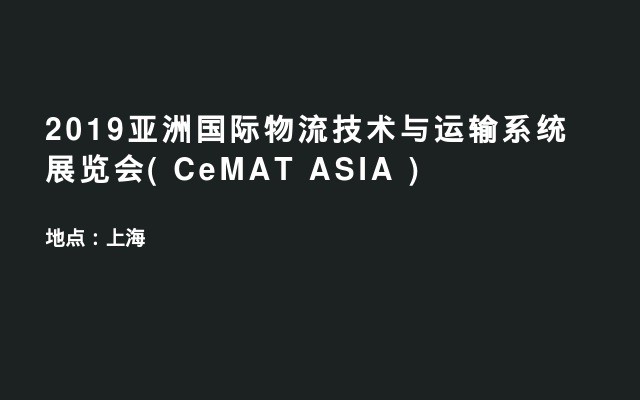 2019亚洲国际物流技术与运输系统展览会( CeMAT ASIA )