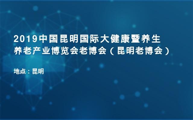 2019中国昆明国际大健康暨养生养老产业博览会老博会(昆明老博会)