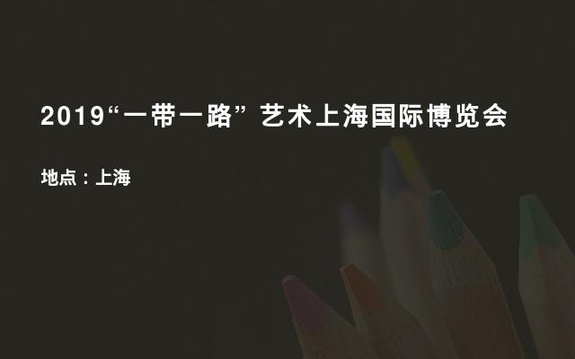 """2019""""一带一路"""" 艺术上海国际博览会"""