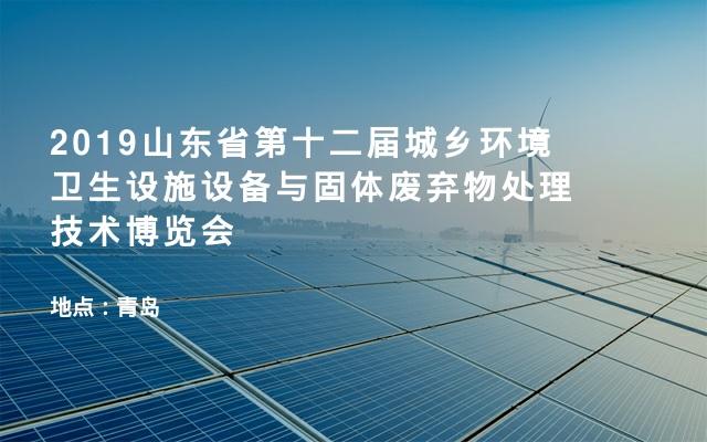 2019山东省第十二届城乡环境卫生设施设备与固体废弃物处理技术博览会