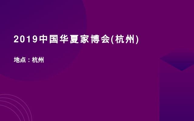2019中国华夏家博会(杭州)