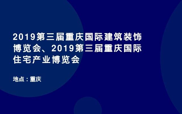 2019第三届重庆国际建筑装饰博览会、2019第三届重庆国际住宅产业博览会
