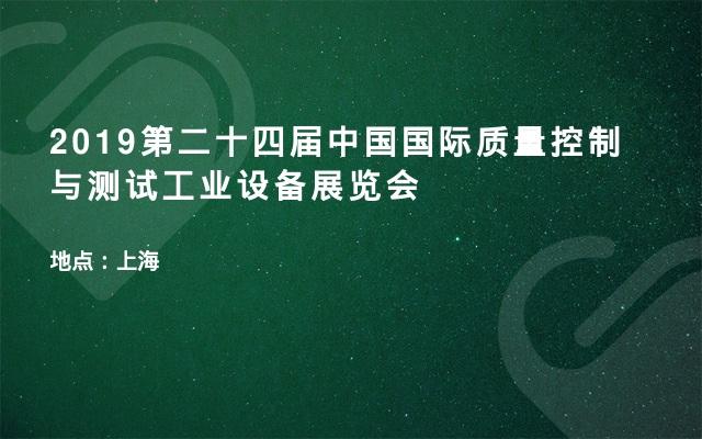 2019第二十四届中国国际质量控制与测试工业设备展览会