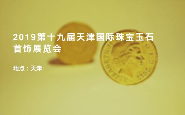2019第十九届天津国际珠宝玉石首饰展览会