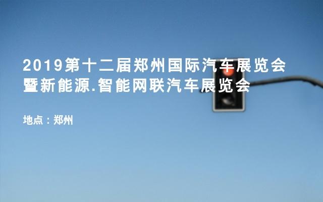 2019第十二届郑州国际汽车展览会暨新能源.智能网联汽车展览会