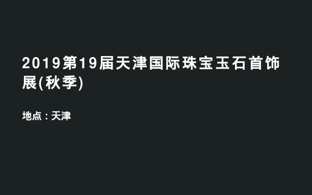 2019第19届天津国际珠宝玉石首饰展(秋季)