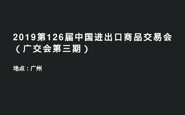 2019第126届中国进出口商品交易会(广交会第三期)