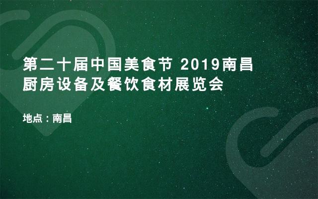 第二十届中国美食节 2019南昌厨房设备及餐饮食材展览会