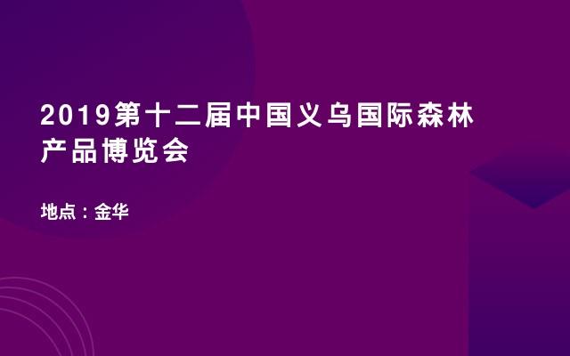 2019第十二届中国义乌国际森林产品博览会