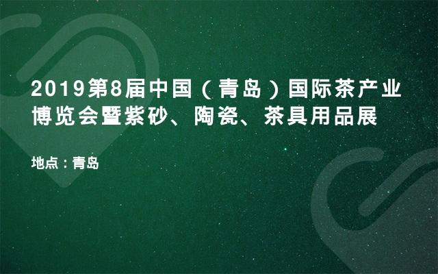 2019第8届中国(青岛)国际茶产业博览会暨紫砂、陶瓷、茶具用品展