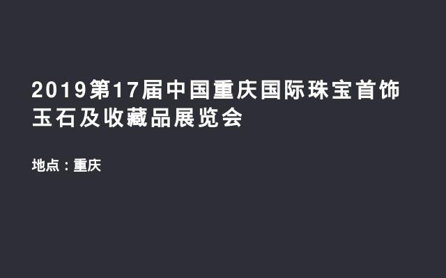 2019第17届中国重庆国际珠宝首饰玉石及收藏品展览会