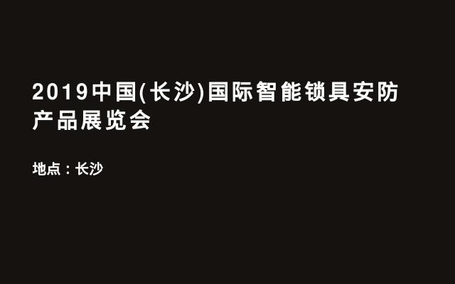 2019中国(长沙)国际智能锁具安防产品展览会