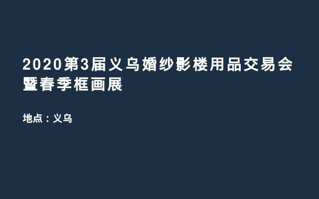 2020第3届义乌婚纱影楼用品交易会暨春季框画展