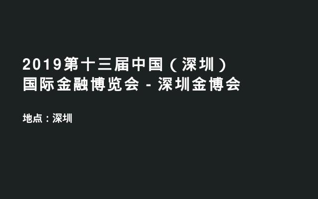2019第十三届中国(深圳)国际金融博览会-深圳金博会