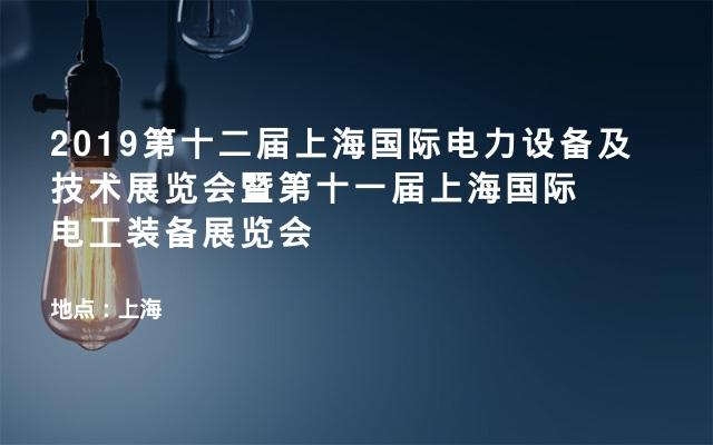 2019第十二届上海国际电力设备及技术展览会暨第十一届上海国际电工装备展览会
