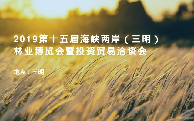 2019第十五届海峡两岸(三明)林业博览会暨投资贸易洽谈会