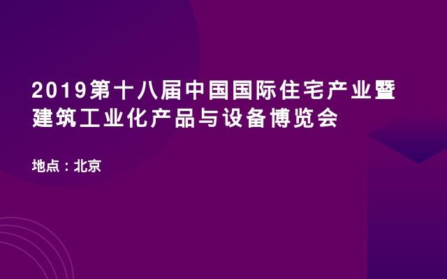 2019第十八届中国国际住宅产业暨建筑工业化产品与设备博览会