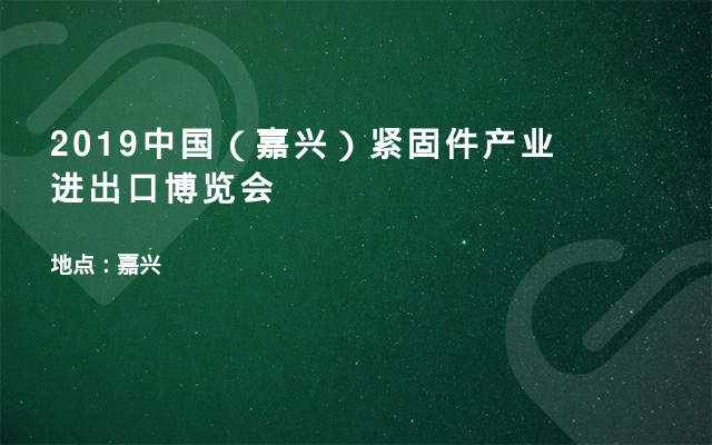 2019中国(嘉兴)紧固件产业进出口博览会