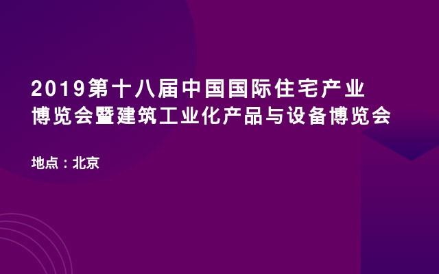 2019第十八届中国国际住宅产业博览会暨建筑工业化产品与设备博览会